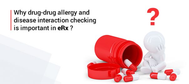 Why drug-drug allergy and disease interaction checking is important in eRx ?